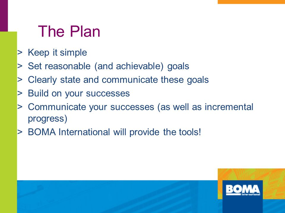 The Plan >Keep it simple >Set reasonable (and achievable) goals >Clearly state and communicate these goals >Build on your successes >Communicate your successes (as well as incremental progress) >BOMA International will provide the tools!