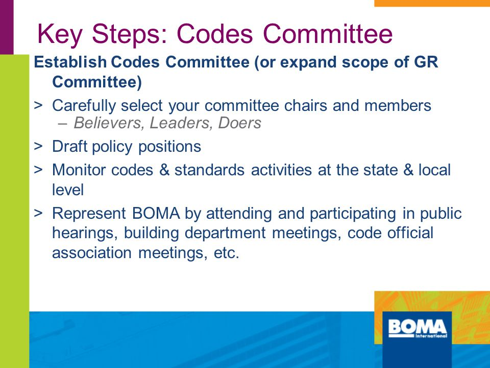 Key Steps: Codes Committee Establish Codes Committee (or expand scope of GR Committee) >Carefully select your committee chairs and members –Believers, Leaders, Doers >Draft policy positions >Monitor codes & standards activities at the state & local level >Represent BOMA by attending and participating in public hearings, building department meetings, code official association meetings, etc.