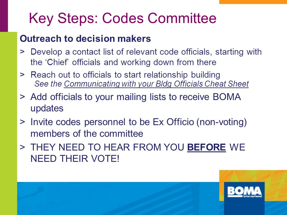 Key Steps: Codes Committee Outreach to decision makers >Develop a contact list of relevant code officials, starting with the 'Chief' officials and working down from there >Reach out to officials to start relationship building See the Communicating with your Bldg Officials Cheat Sheet >Add officials to your mailing lists to receive BOMA updates >Invite codes personnel to be Ex Officio (non-voting) members of the committee >THEY NEED TO HEAR FROM YOU BEFORE WE NEED THEIR VOTE!
