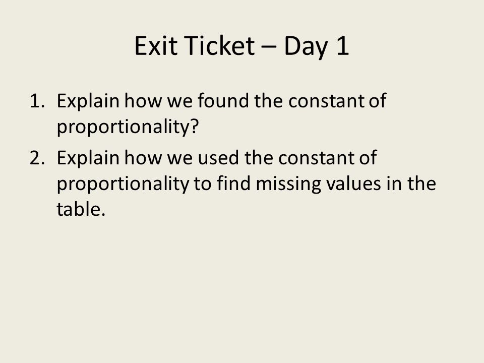 Exit Ticket – Day 1 1.Explain how we found the constant of proportionality? 2.Explain how we used the constant of proportionality to find missing valu