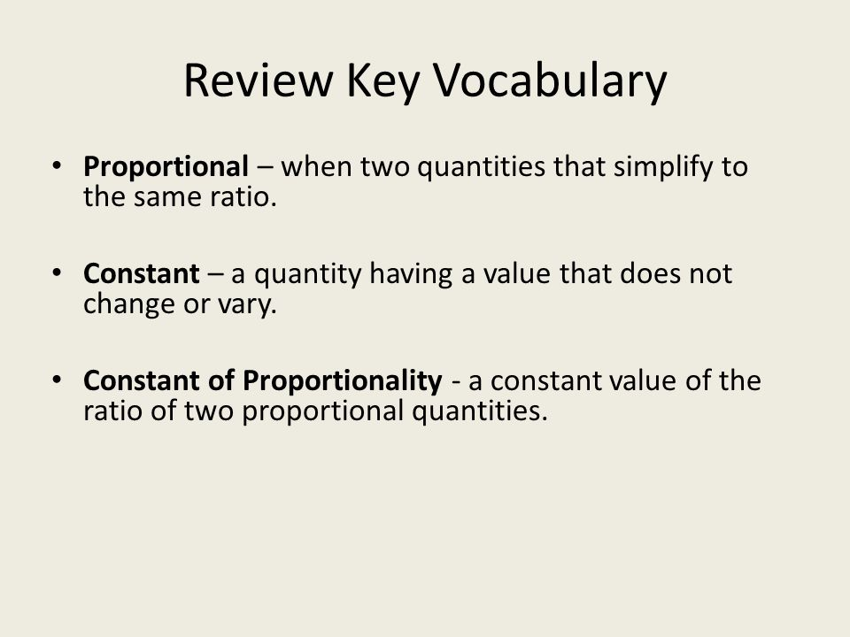 Review Key Vocabulary Proportional – when two quantities that simplify to the same ratio. Constant – a quantity having a value that does not change or