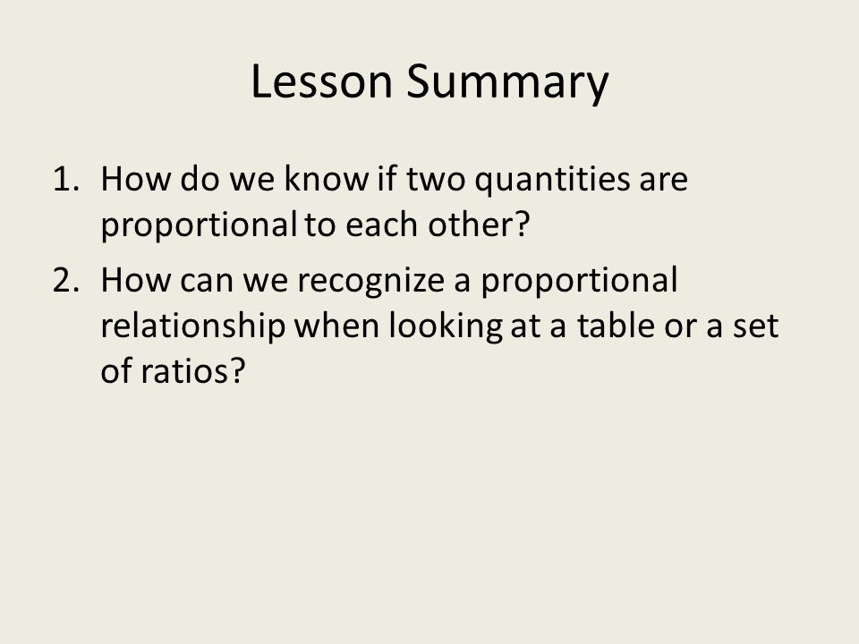 Lesson Summary 1.How do we know if two quantities are proportional to each other? 2.How can we recognize a proportional relationship when looking at a