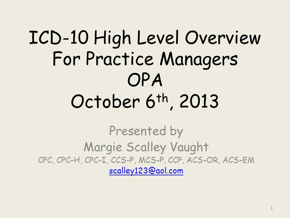 ICD-10 High Level Overview For Practice Managers OPA October 6 th, 2013 Presented by Margie Scalley Vaught CPC, CPC-H, CPC-I, CCS-P, MCS-P, CCP, ACS-OR, ACS-EM scalley123@aol.com 1