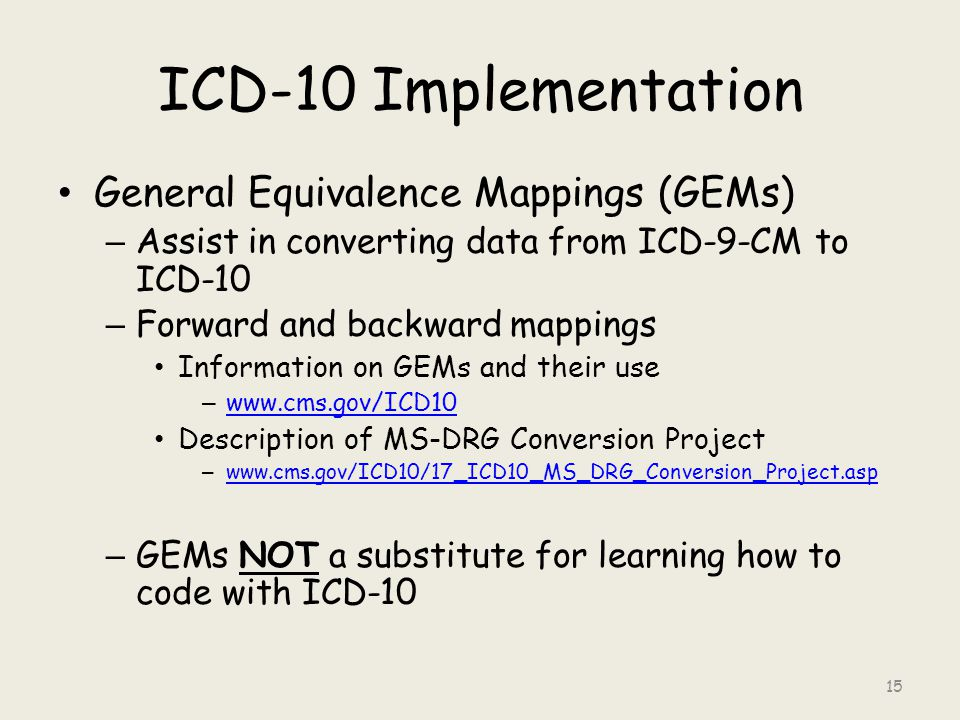 ICD-10 Implementation General Equivalence Mappings (GEMs) – Assist in converting data from ICD-9-CM to ICD-10 – Forward and backward mappings Information on GEMs and their use – www.cms.gov/ICD10 www.cms.gov/ICD10 Description of MS-DRG Conversion Project – www.cms.gov/ICD10/17_ICD10_MS_DRG_Conversion_Project.asp www.cms.gov/ICD10/17_ICD10_MS_DRG_Conversion_Project.asp – GEMs NOT a substitute for learning how to code with ICD-10 15