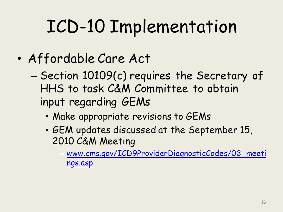 ICD-10 Implementation Affordable Care Act – Section 10109(c) requires the Secretary of HHS to task C&M Committee to obtain input regarding GEMs Make appropriate revisions to GEMs GEM updates discussed at the September 15, 2010 C&M Meeting – www.cms.gov/ICD9ProviderDiagnosticCodes/03_meeti ngs.asp www.cms.gov/ICD9ProviderDiagnosticCodes/03_meeti ngs.asp 16