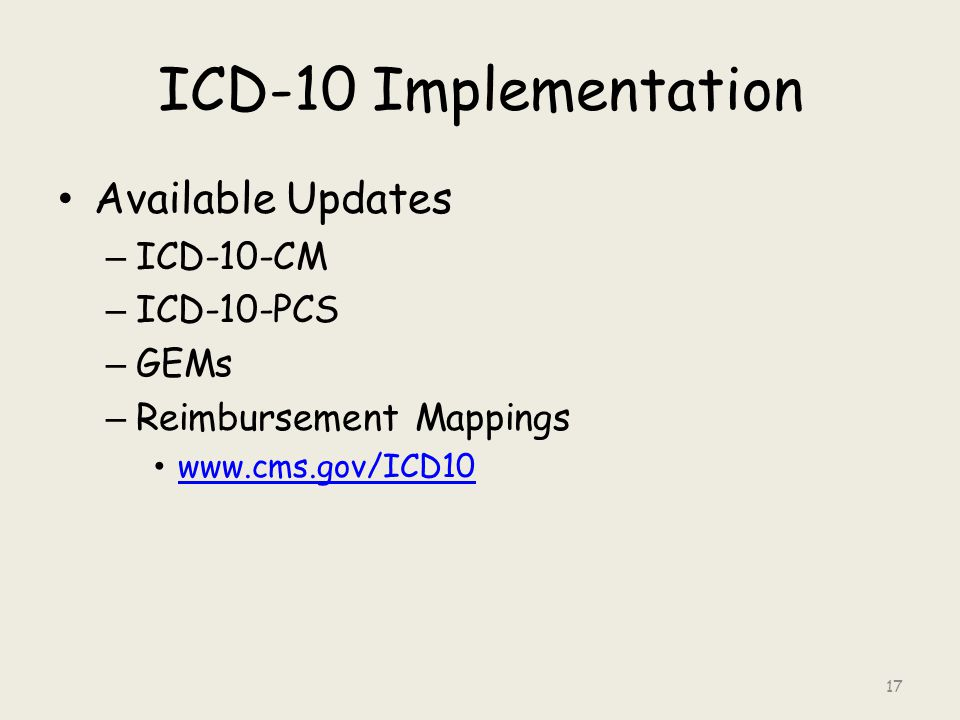 ICD-10 Implementation Available Updates – ICD-10-CM – ICD-10-PCS – GEMs – Reimbursement Mappings www.cms.gov/ICD10 17
