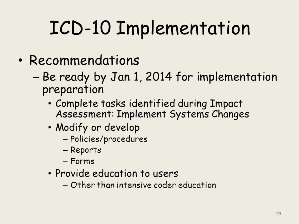 ICD-10 Implementation Recommendations – Be ready by Jan 1, 2014 for implementation preparation Complete tasks identified during Impact Assessment: Implement Systems Changes Modify or develop – Policies/procedures – Reports – Forms Provide education to users – Other than intensive coder education 19