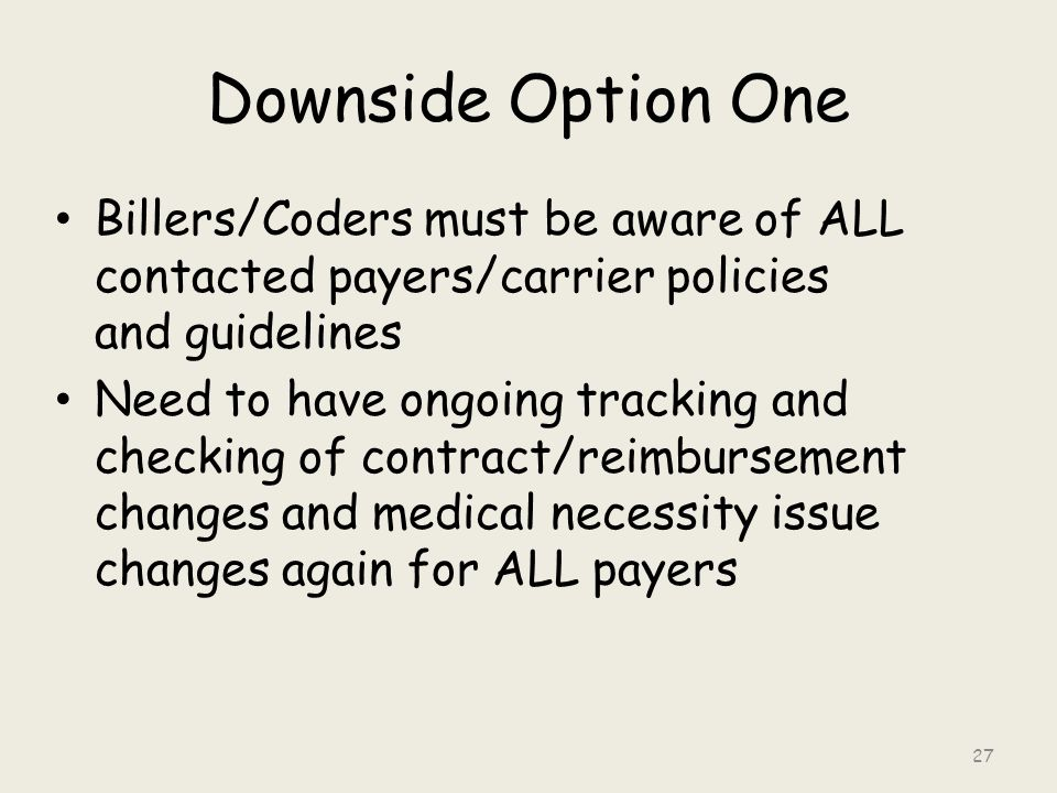 Downside Option One Billers/Coders must be aware of ALL contacted payers/carrier policies and guidelines Need to have ongoing tracking and checking of contract/reimbursement changes and medical necessity issue changes again for ALL payers 27