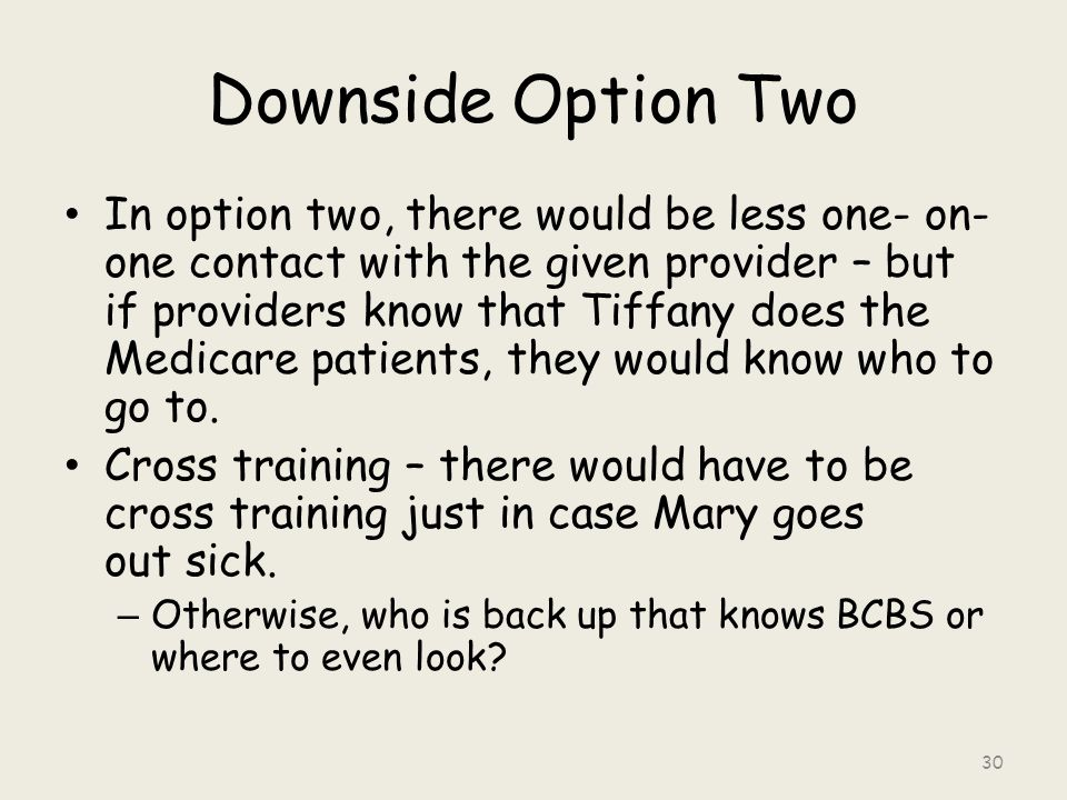 Downside Option Two In option two, there would be less one- on- one contact with the given provider – but if providers know that Tiffany does the Medicare patients, they would know who to go to.