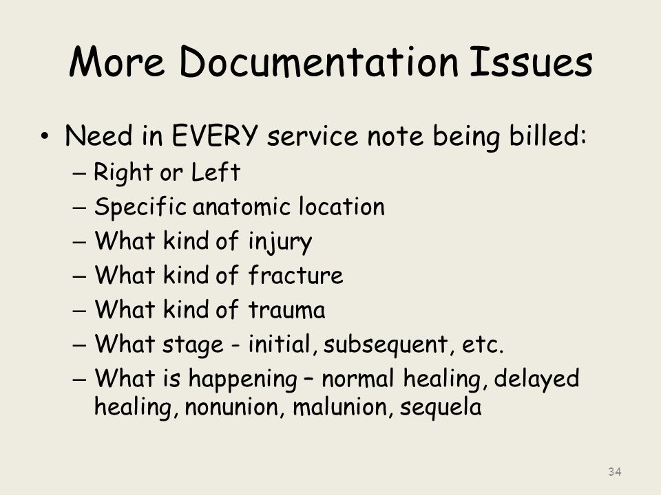 More Documentation Issues Need in EVERY service note being billed: – Right or Left – Specific anatomic location – What kind of injury – What kind of fracture – What kind of trauma – What stage - initial, subsequent, etc.
