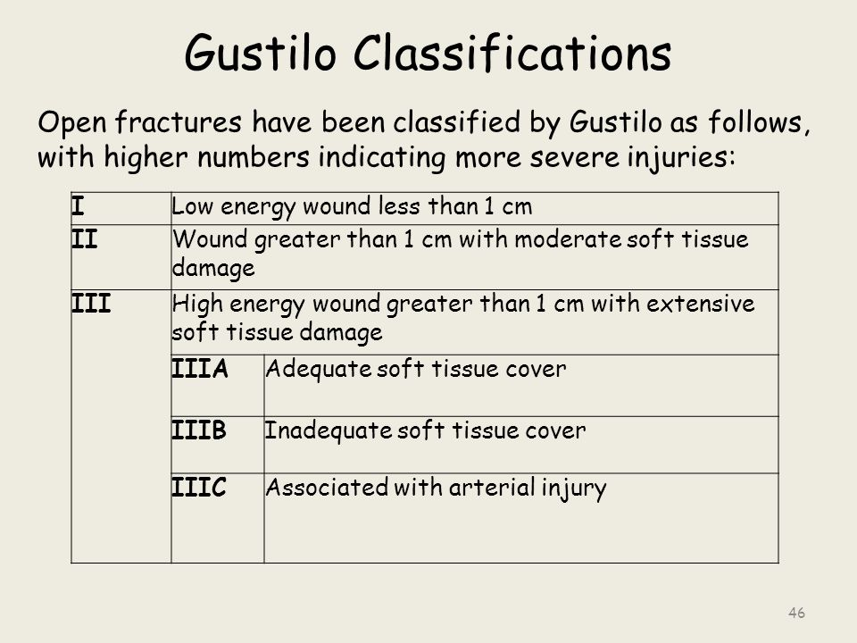 Gustilo Classifications Open fractures have been classified by Gustilo as follows, with higher numbers indicating more severe injuries: ILow energy wound less than 1 cm IIWound greater than 1 cm with moderate soft tissue damage IIIHigh energy wound greater than 1 cm with extensive soft tissue damage IIIAAdequate soft tissue cover IIIBInadequate soft tissue cover IIICAssociated with arterial injury 46
