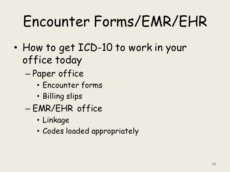 Encounter Forms/EMR/EHR How to get ICD-10 to work in your office today – Paper office Encounter forms Billing slips – EMR/EHR office Linkage Codes loaded appropriately 48