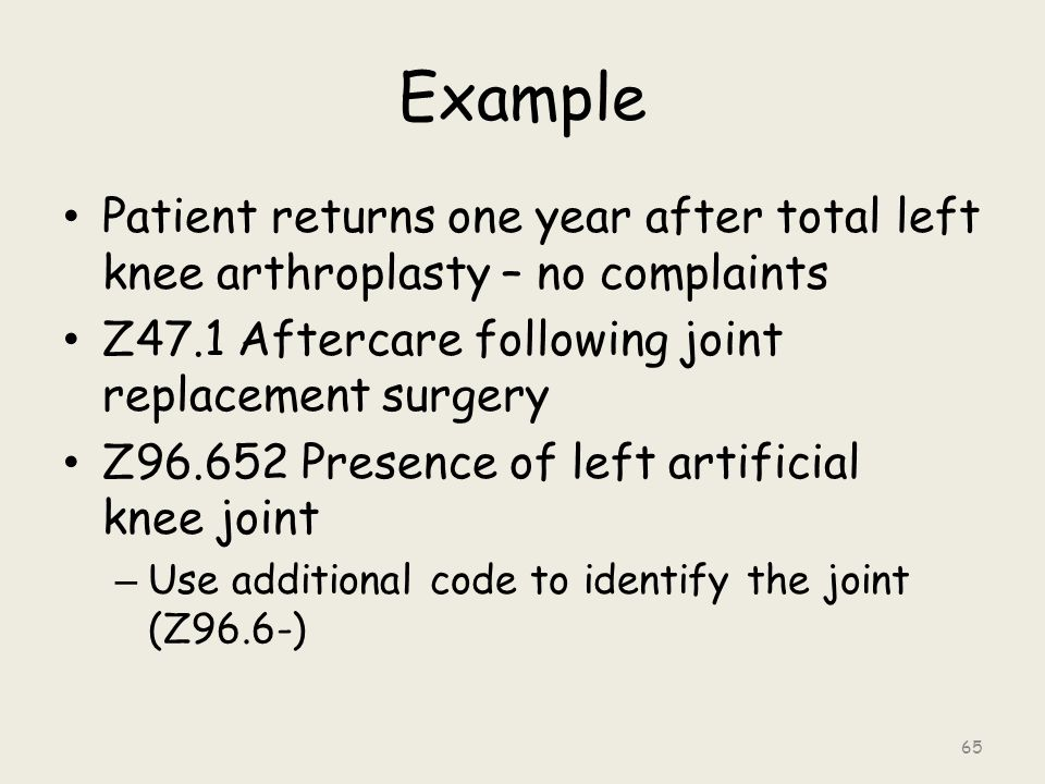Example Patient returns one year after total left knee arthroplasty – no complaints Z47.1 Aftercare following joint replacement surgery Z96.652 Presence of left artificial knee joint – Use additional code to identify the joint (Z96.6-) 65