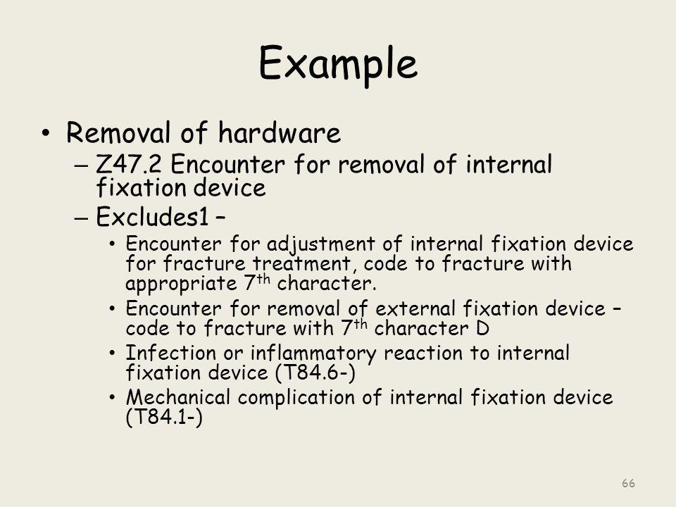 Example Removal of hardware – Z47.2 Encounter for removal of internal fixation device – Excludes1 – Encounter for adjustment of internal fixation device for fracture treatment, code to fracture with appropriate 7 th character.