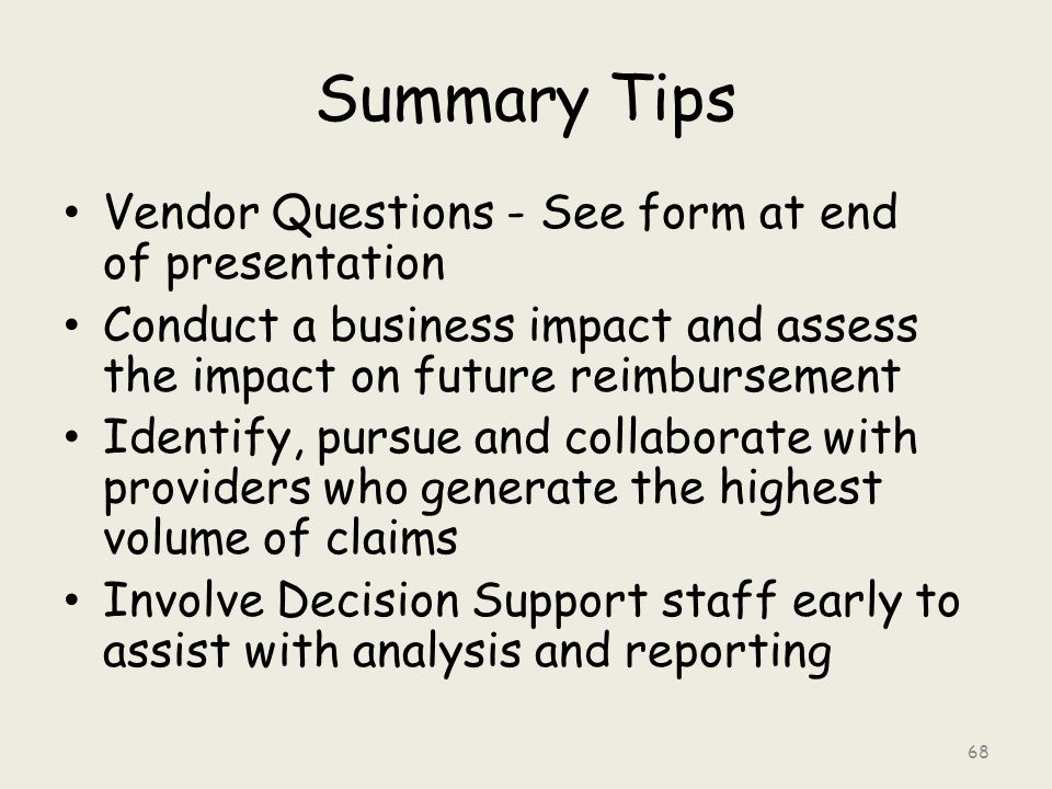 Summary Tips Vendor Questions - See form at end of presentation Conduct a business impact and assess the impact on future reimbursement Identify, pursue and collaborate with providers who generate the highest volume of claims Involve Decision Support staff early to assist with analysis and reporting 68
