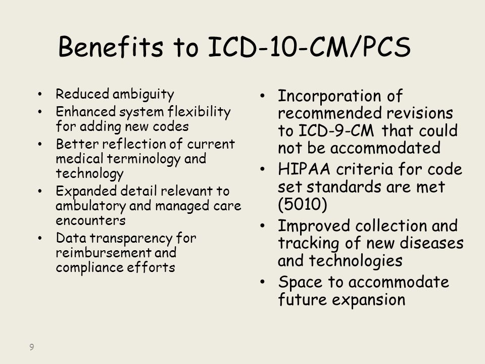 Benefits to ICD-10-CM/PCS Reduced ambiguity Enhanced system flexibility for adding new codes Better reflection of current medical terminology and technology Expanded detail relevant to ambulatory and managed care encounters Data transparency for reimbursement and compliance efforts Incorporation of recommended revisions to ICD-9-CM that could not be accommodated HIPAA criteria for code set standards are met (5010) Improved collection and tracking of new diseases and technologies Space to accommodate future expansion 9