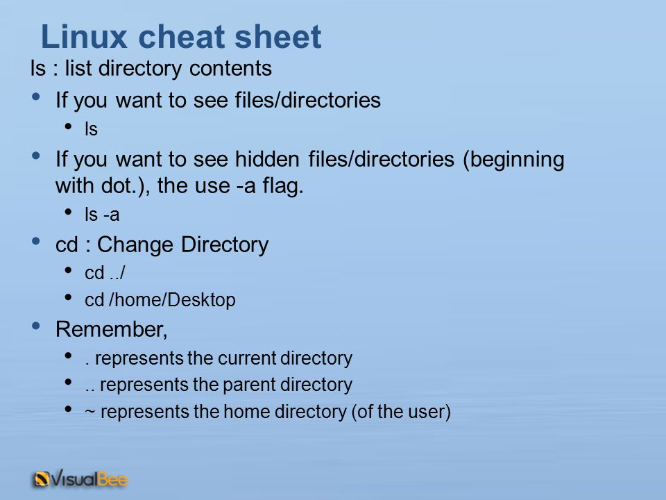 Linux cheat sheet ls : list directory contents If you want to see files/directories ls If you want to see hidden files/directories (beginning with dot