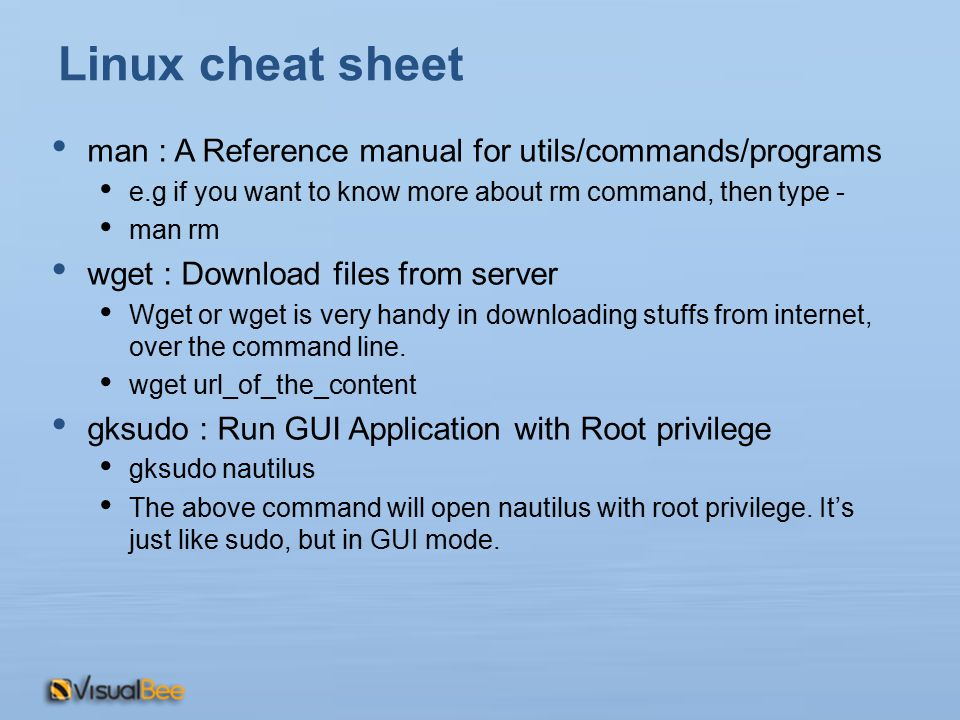 Linux cheat sheet man : A Reference manual for utils/commands/programs e.g if you want to know more about rm command, then type - man rm wget : Download files from server Wget or wget is very handy in downloading stuffs from internet, over the command line.