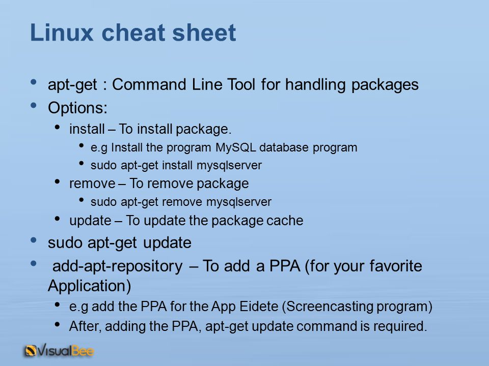 Linux cheat sheet apt-get : Command Line Tool for handling packages Options: install – To install package.