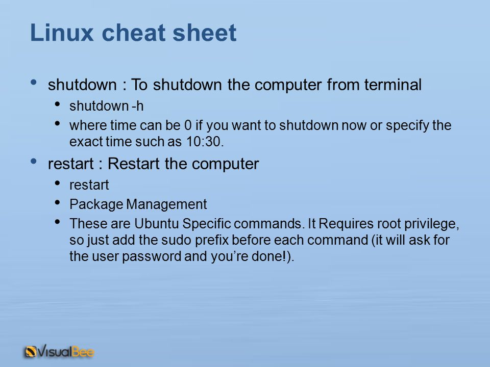 Linux cheat sheet shutdown : To shutdown the computer from terminal shutdown -h where time can be 0 if you want to shutdown now or specify the exact time such as 10:30.