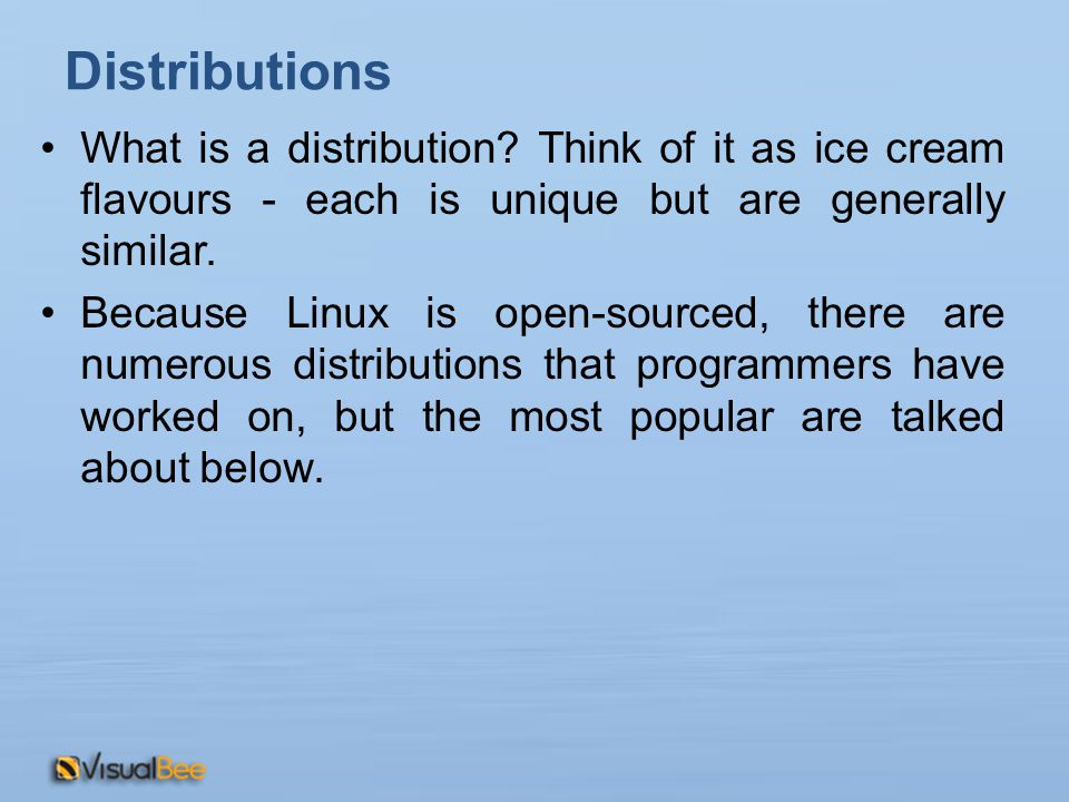 What is a distribution? Think of it as ice cream flavours - each is unique but are generally similar. Because Linux is open-sourced, there are numerou