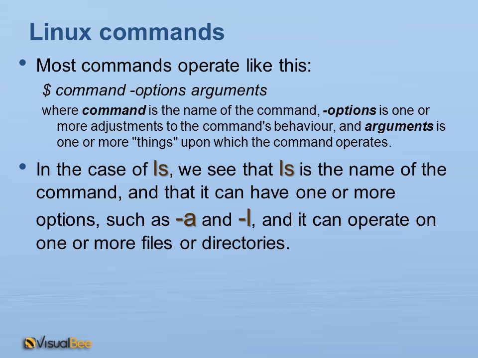 Linux commands Most commands operate like this: $ command -options arguments where command is the name of the command, -options is one or more adjustments to the command s behaviour, and arguments is one or more things upon which the command operates.