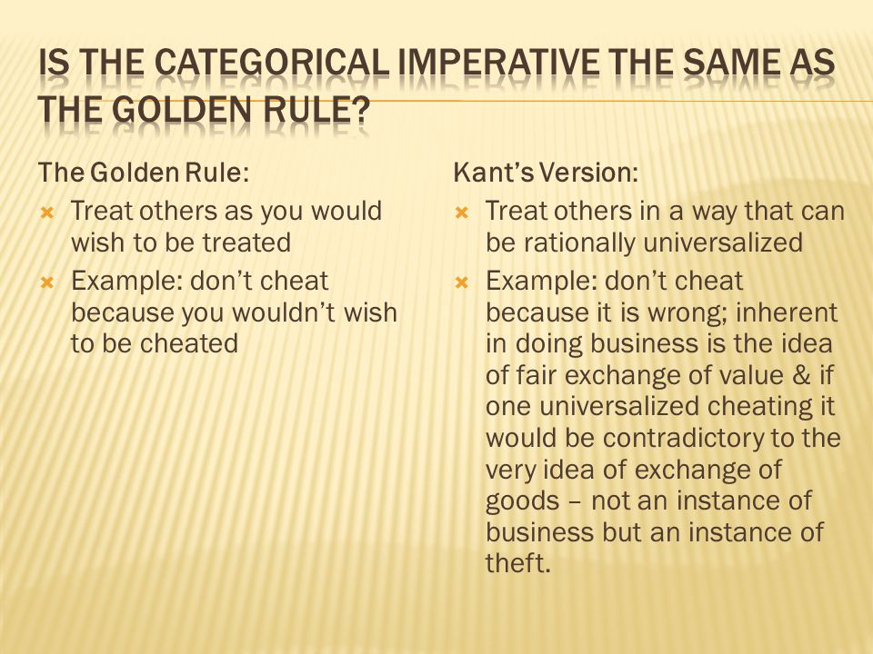 The Golden Rule:  Treat others as you would wish to be treated  Example: don't cheat because you wouldn't wish to be cheated Kant's Version:  Treat