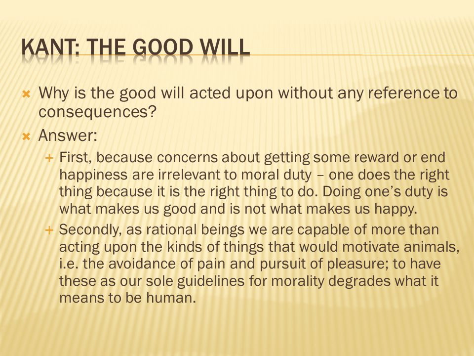  Why is the good will acted upon without any reference to consequences?  Answer:  First, because concerns about getting some reward or end happines