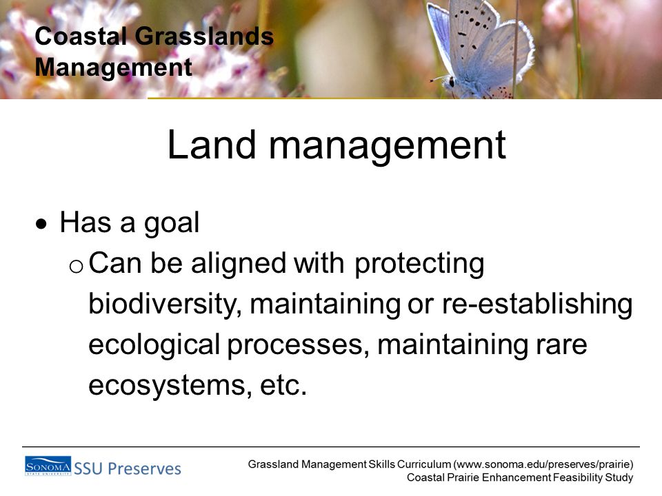 Coastal Grasslands Management Land management  Has a goal o Can be aligned with protecting biodiversity, maintaining or re-establishing ecological processes, maintaining rare ecosystems, etc.