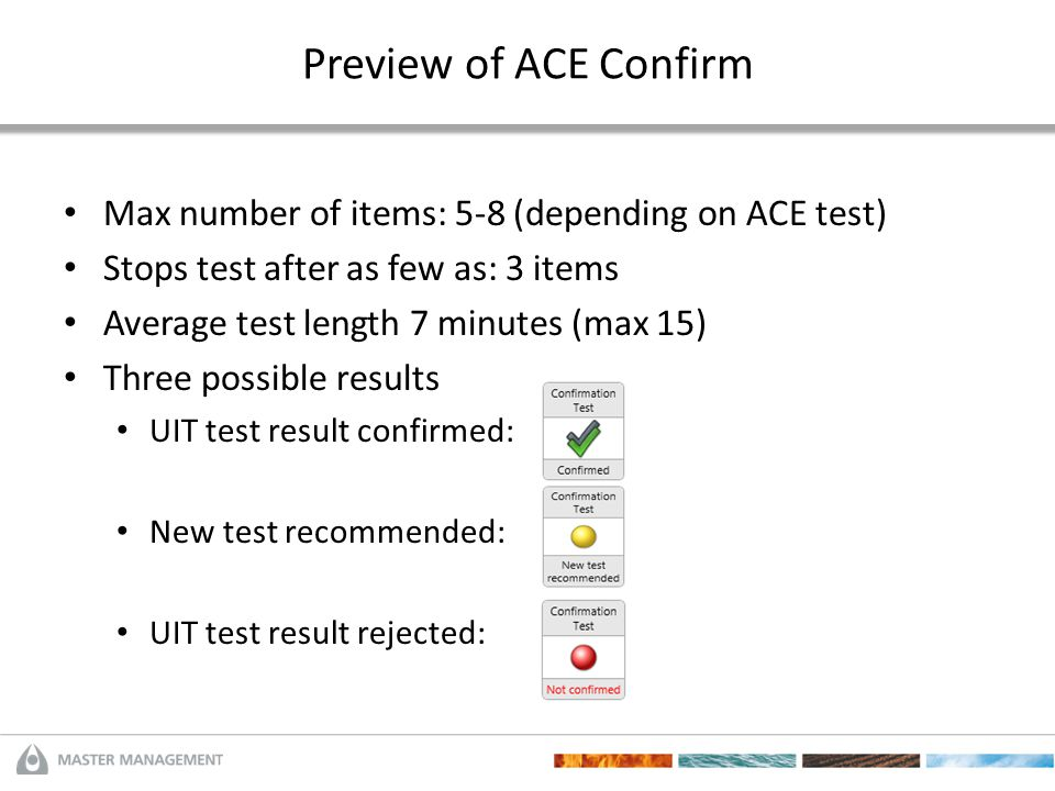 Preview of ACE Confirm Max number of items: 5-8 (depending on ACE test) Stops test after as few as: 3 items Average test length 7 minutes (max 15) Thr