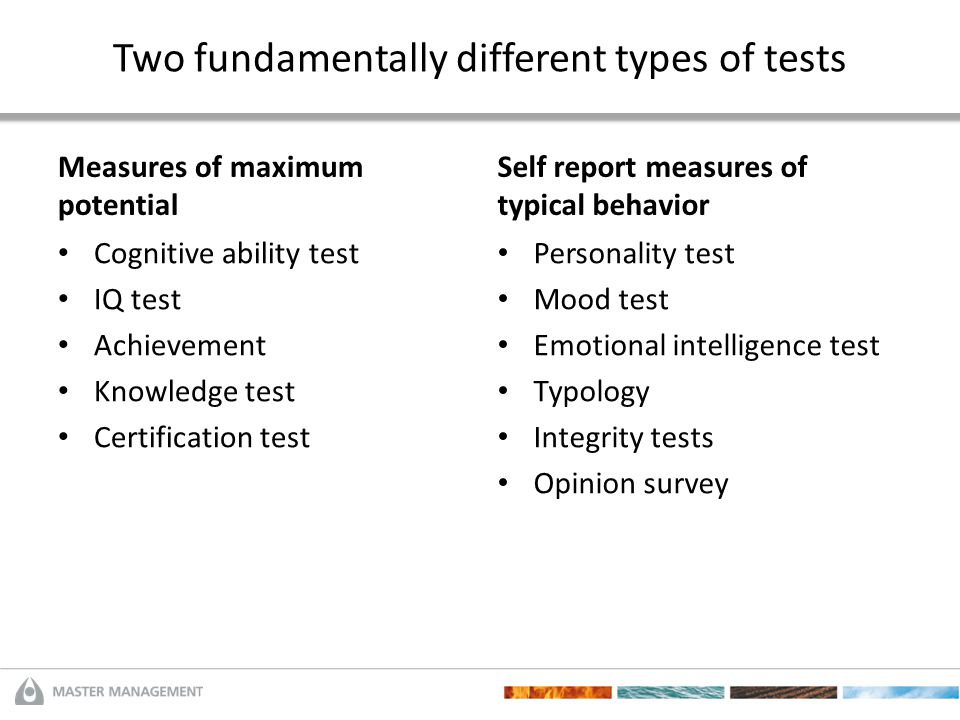 Two fundamentally different types of tests Measures of maximum potential Cognitive ability test IQ test Achievement Knowledge test Certification test