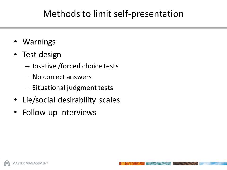 Methods to limit self-presentation Warnings Test design – Ipsative /forced choice tests – No correct answers – Situational judgment tests Lie/social d