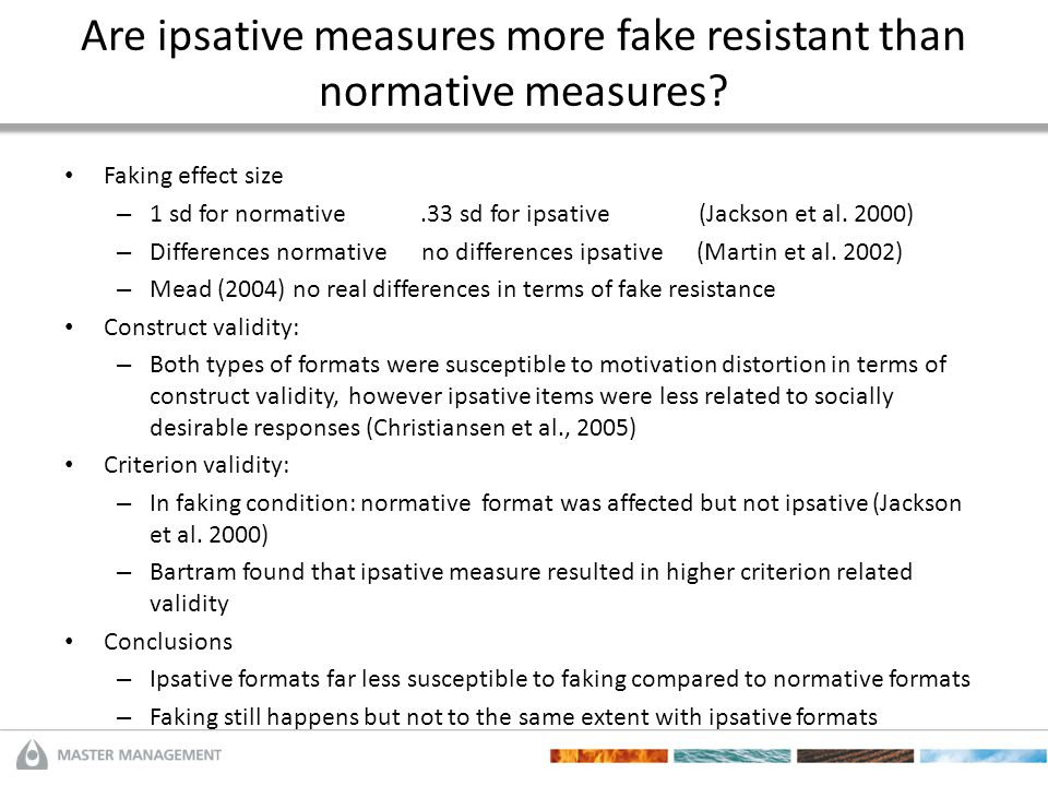 Are ipsative measures more fake resistant than normative measures? Faking effect size – 1 sd for normative.33 sd for ipsative (Jackson et al. 2000) –