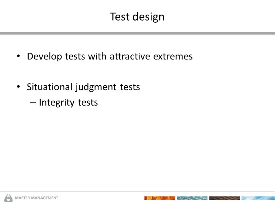 Test design Develop tests with attractive extremes Situational judgment tests – Integrity tests