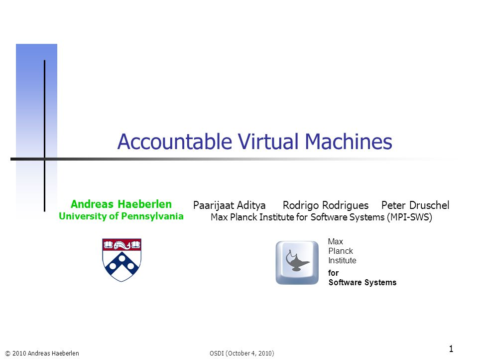 © 2010 Andreas Haeberlen 1 Accountable Virtual Machines OSDI (October 4, 2010) Andreas Haeberlen University of Pennsylvania Paarijaat Aditya Rodrigo Rodrigues Peter Druschel Max Planck Institute for Software Systems (MPI-SWS) Max Planck Institute for Software Systems