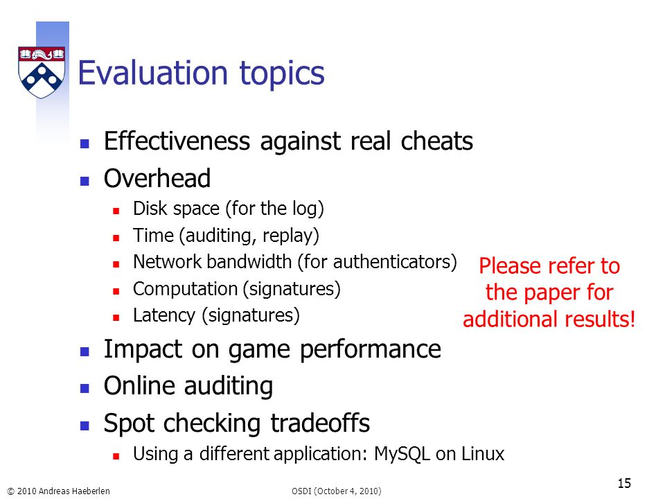 © 2010 Andreas Haeberlen Evaluation topics Effectiveness against real cheats Overhead Disk space (for the log) Time (auditing, replay) Network bandwid