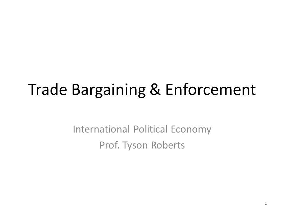 Trade Bargaining & Enforcement International Political Economy Prof. Tyson Roberts 1