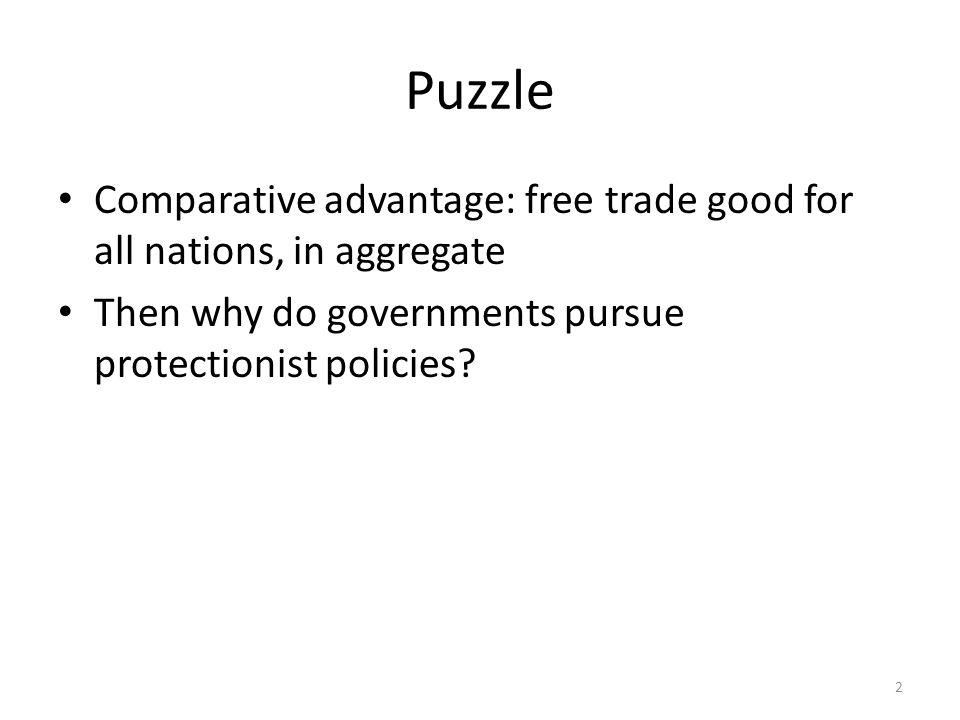 Puzzle Comparative advantage: free trade good for all nations, in aggregate Then why do governments pursue protectionist policies.
