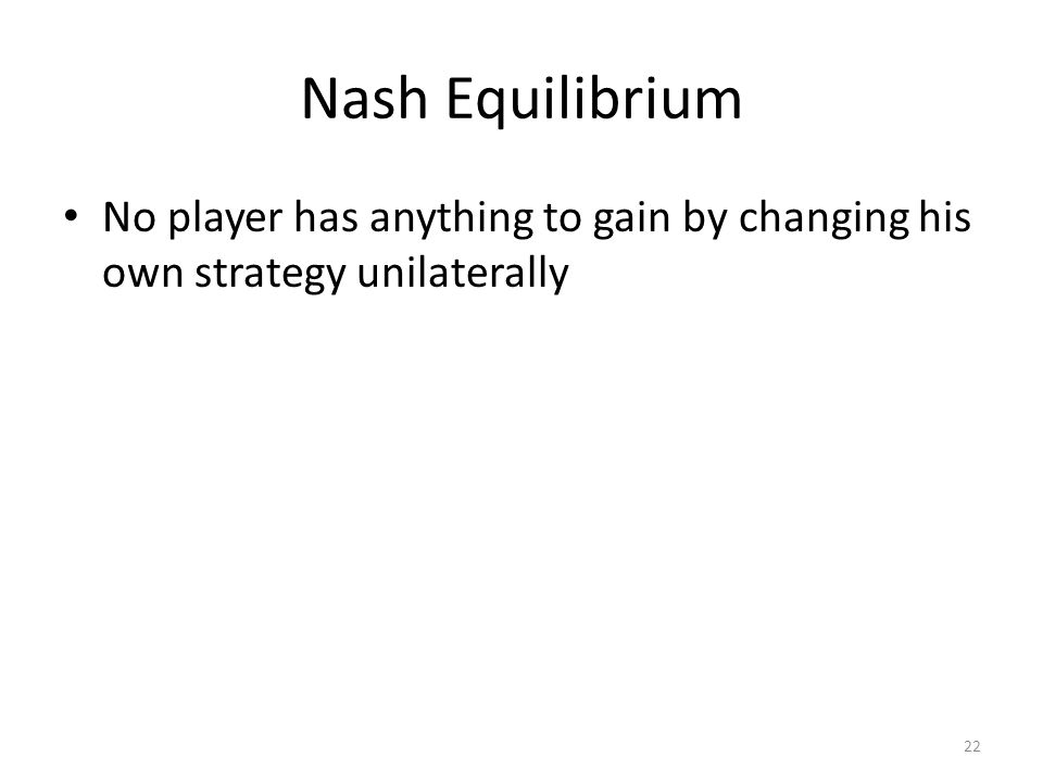 Nash Equilibrium No player has anything to gain by changing his own strategy unilaterally 22