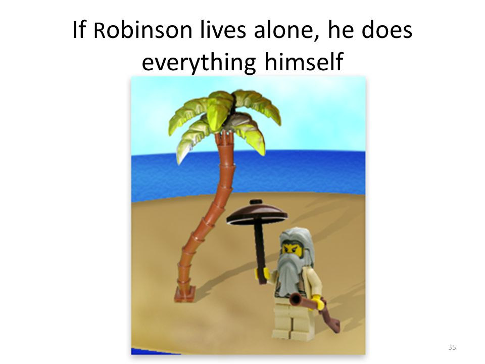 If R obinson lives alone, he does everything himself 35