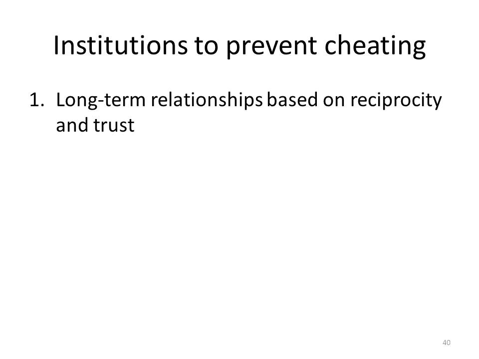 Institutions to prevent cheating 1.Long-term relationships based on reciprocity and trust 40