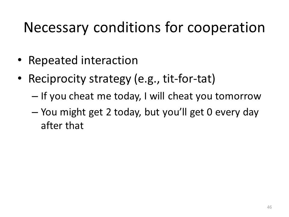 Necessary conditions for cooperation Repeated interaction Reciprocity strategy (e.g., tit-for-tat) – If you cheat me today, I will cheat you tomorrow – You might get 2 today, but you'll get 0 every day after that 46