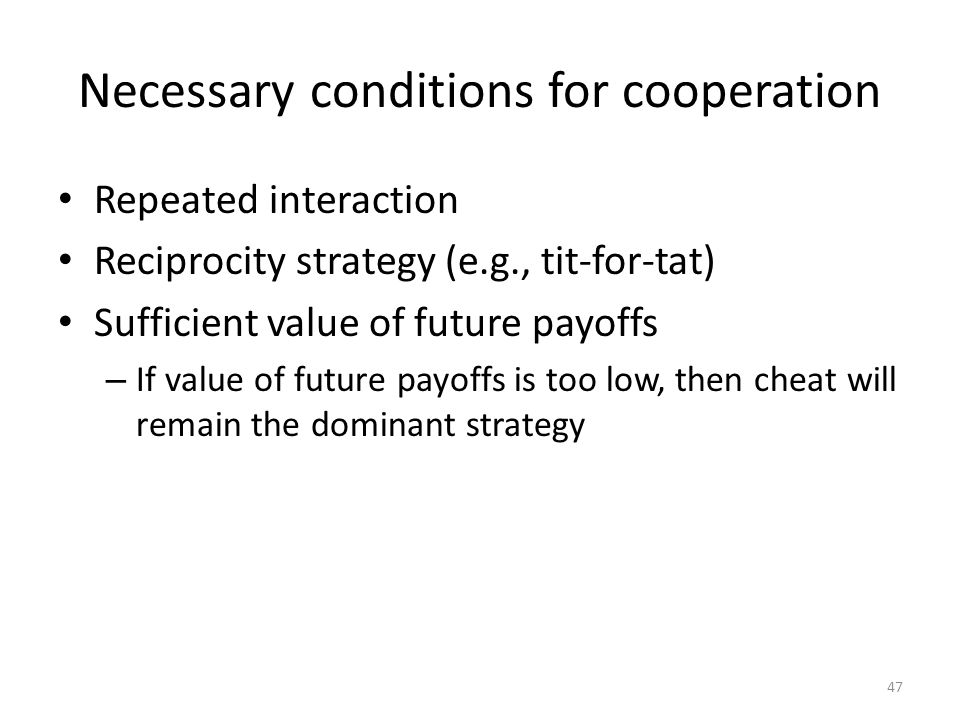 Necessary conditions for cooperation Repeated interaction Reciprocity strategy (e.g., tit-for-tat) Sufficient value of future payoffs – If value of future payoffs is too low, then cheat will remain the dominant strategy 47