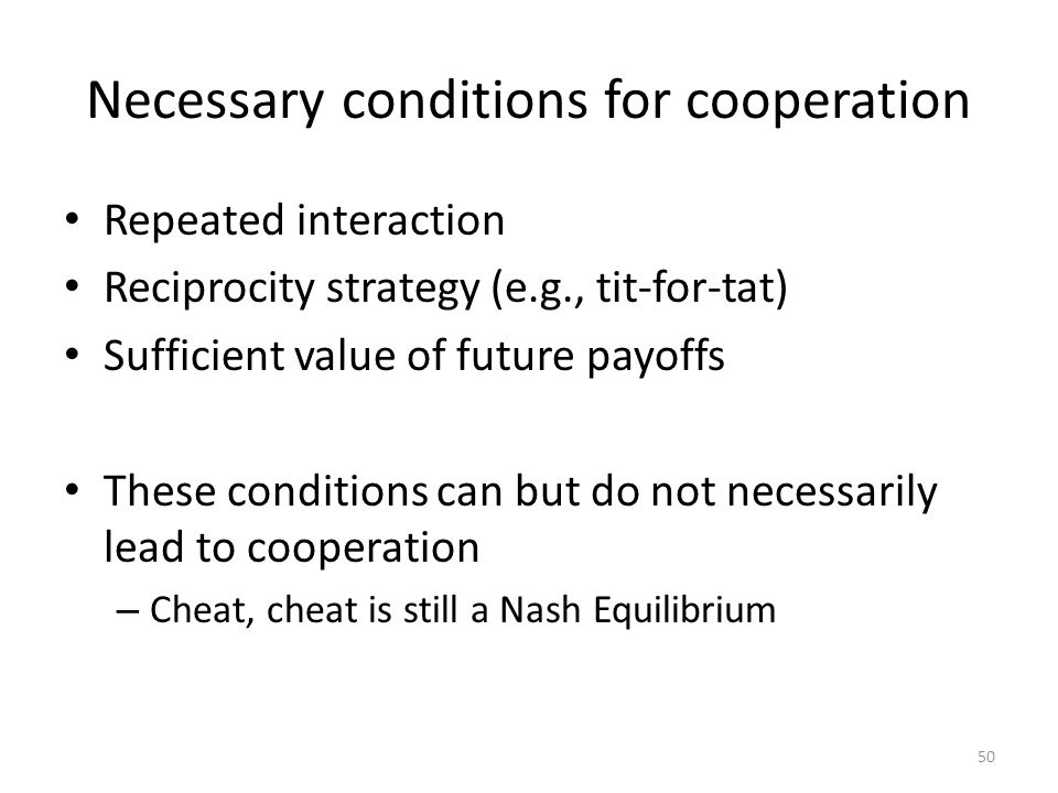 Necessary conditions for cooperation Repeated interaction Reciprocity strategy (e.g., tit-for-tat) Sufficient value of future payoffs These conditions can but do not necessarily lead to cooperation – Cheat, cheat is still a Nash Equilibrium 50