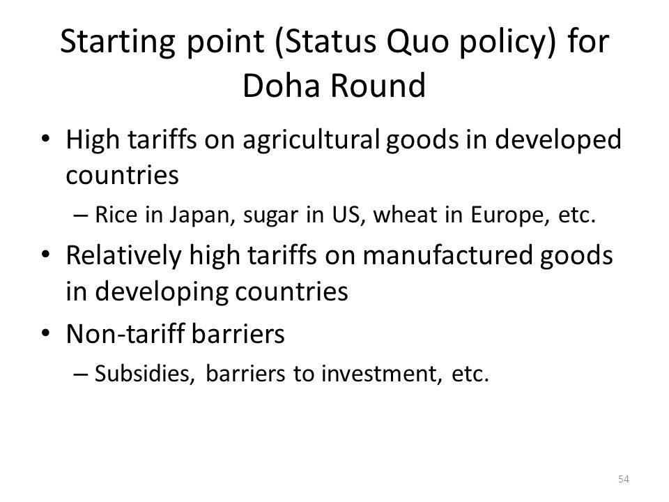 Starting point (Status Quo policy) for Doha Round High tariffs on agricultural goods in developed countries – Rice in Japan, sugar in US, wheat in Europe, etc.