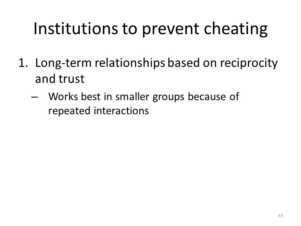 Institutions to prevent cheating 1.Long-term relationships based on reciprocity and trust – Works best in smaller groups because of repeated interactions 63
