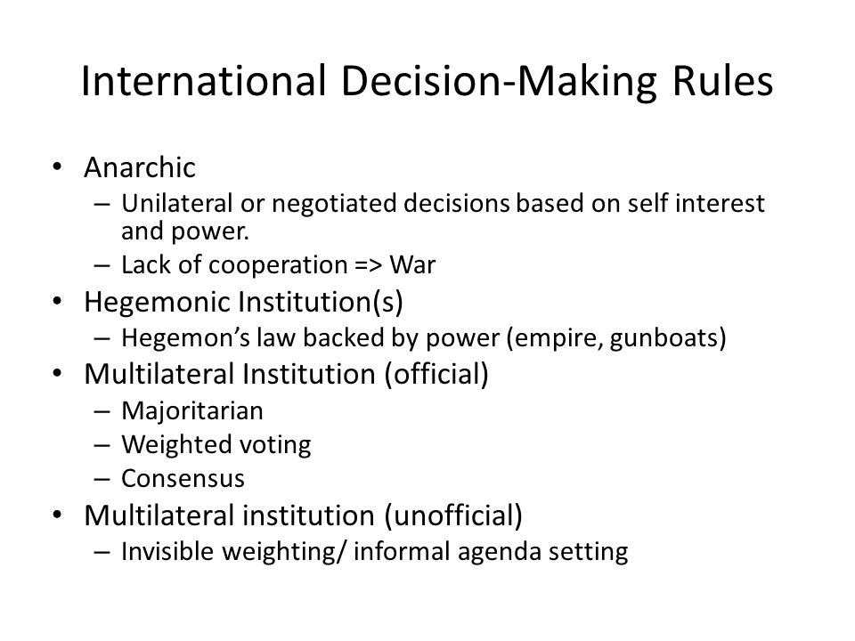 International Decision-Making Rules Anarchic – Unilateral or negotiated decisions based on self interest and power.