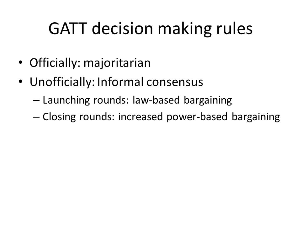 GATT decision making rules Officially: majoritarian Unofficially: Informal consensus – Launching rounds: law-based bargaining – Closing rounds: increased power-based bargaining