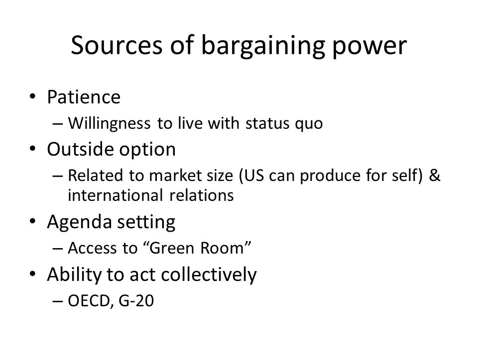 Sources of bargaining power Patience – Willingness to live with status quo Outside option – Related to market size (US can produce for self) & international relations Agenda setting – Access to Green Room Ability to act collectively – OECD, G-20