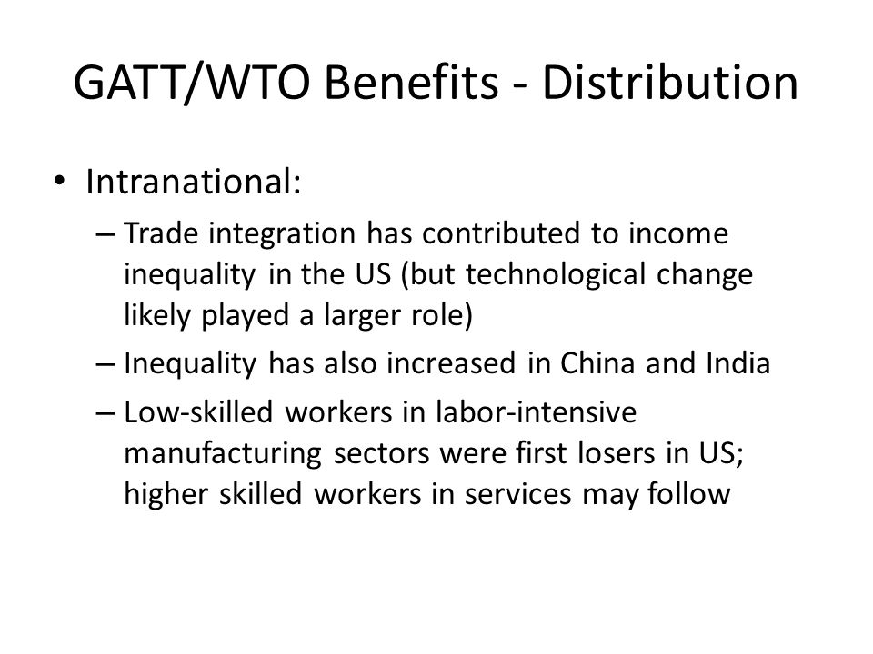 GATT/WTO Benefits - Distribution Intranational: – Trade integration has contributed to income inequality in the US (but technological change likely played a larger role) – Inequality has also increased in China and India – Low-skilled workers in labor-intensive manufacturing sectors were first losers in US; higher skilled workers in services may follow